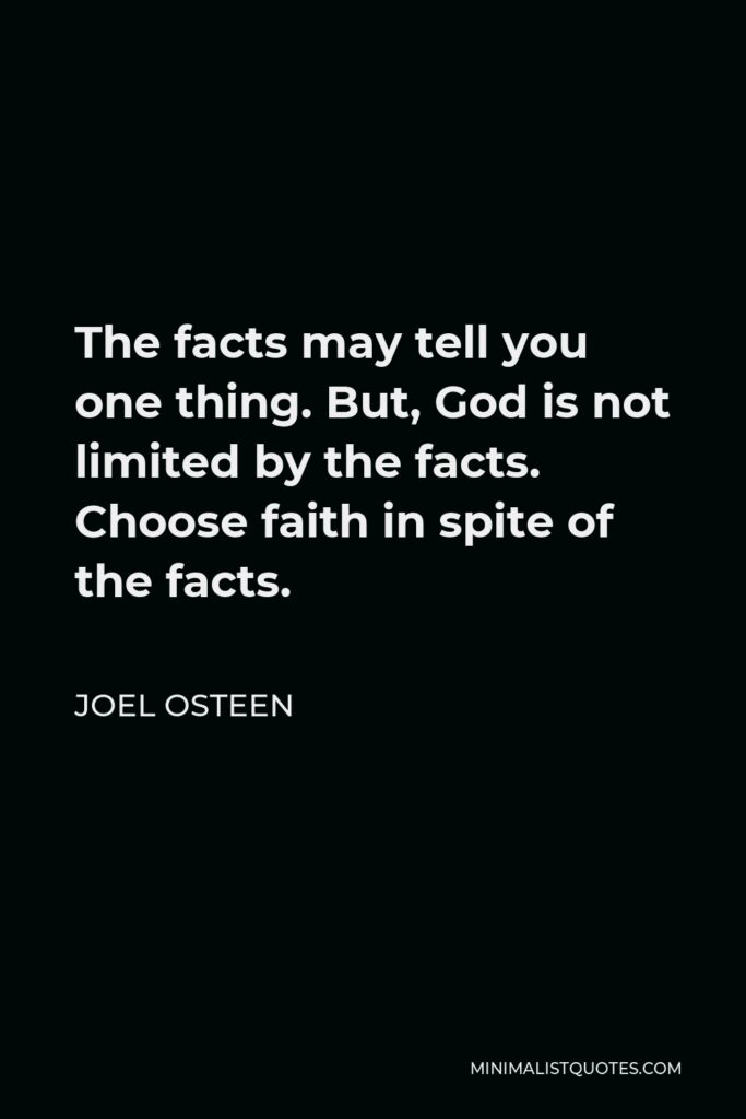 Joel Osteen Quote - The facts may tell you one thing. But, God is not limited by the facts. Choose faith in spite of the facts.