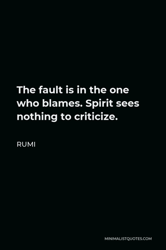 Rumi Quote - The fault is in the one who blames. Spirit sees nothing to criticize.