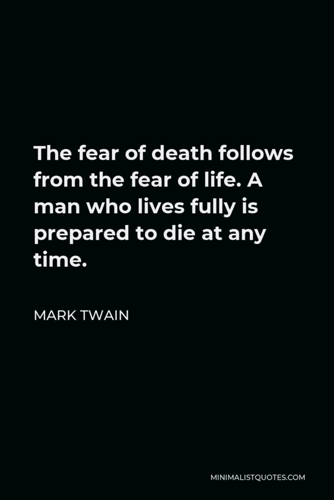 Mark Twain Quote - The fear of death follows from the fear of life. A man who lives fully is prepared to die at any time.