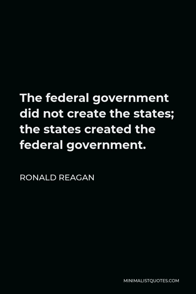 Ronald Reagan Quote - The federal government did not create the states; the states created the federal government.