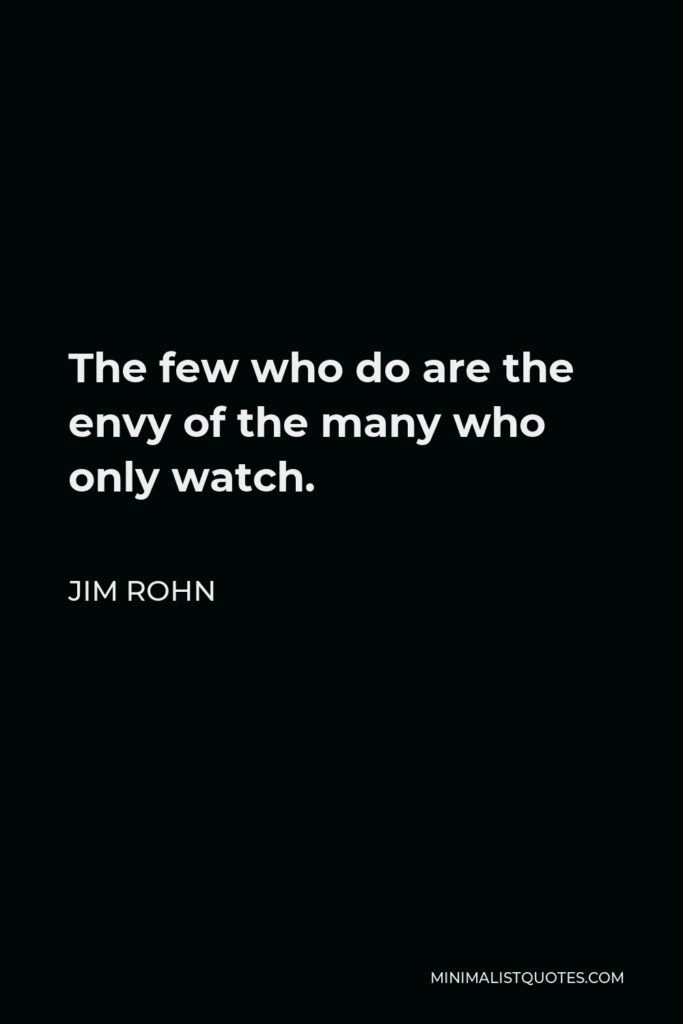 Jim Rohn Quote - The few who do are the envy of the many who only watch.