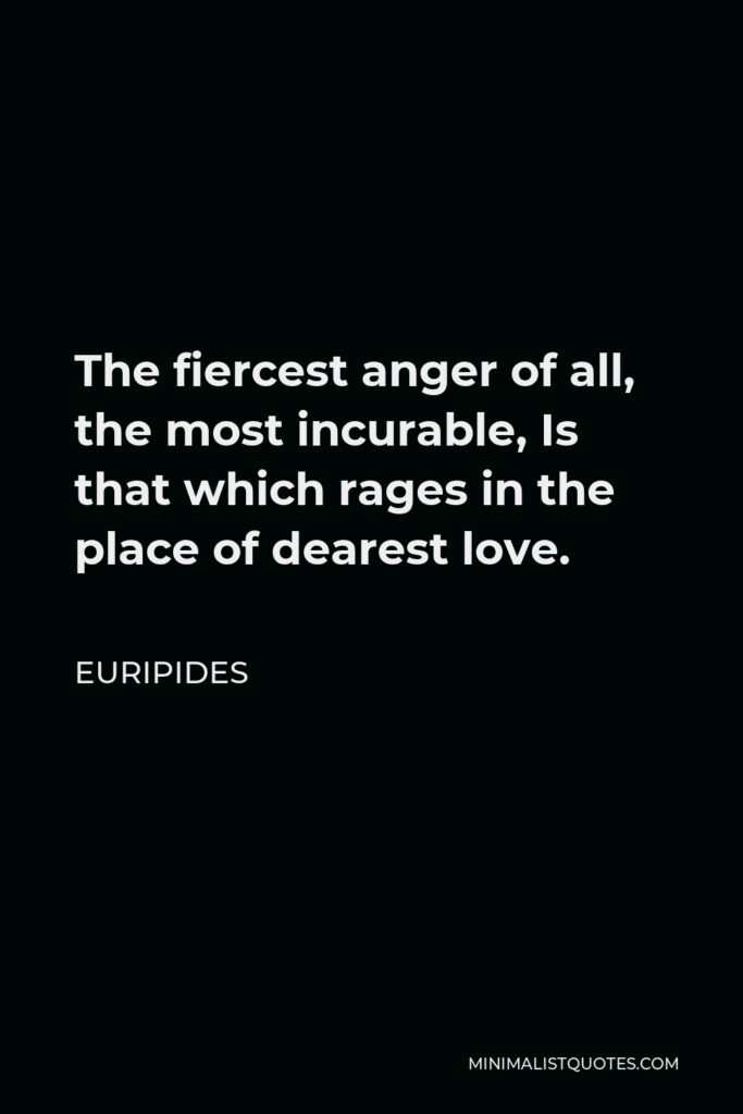 Euripides Quote - The fiercest anger of all, the most incurable, Is that which rages in the place of dearest love.