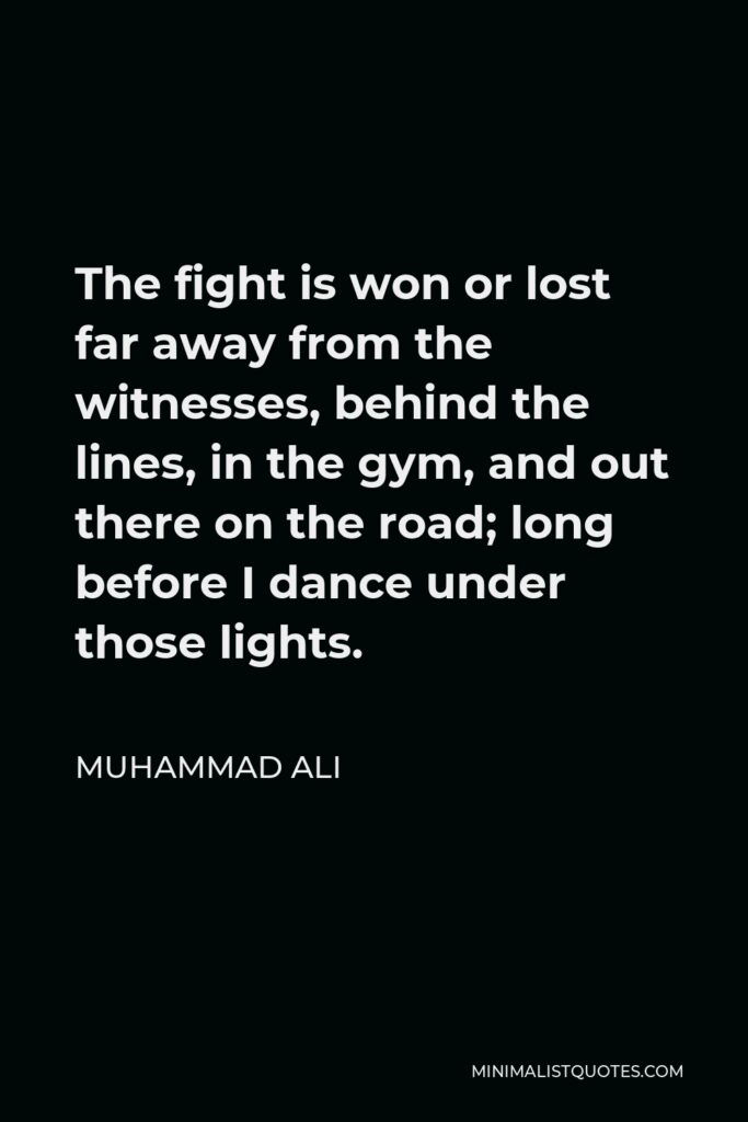 Muhammad Ali Quote - The fight is won or lost far away from the witnesses, behind the lines, in the gym, and out there on the road; long before I dance under those lights.
