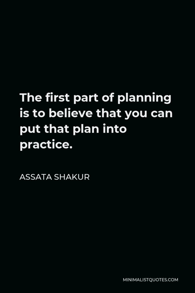 Assata Shakur Quote - The first part of planning is to believe that you can put that plan into practice.