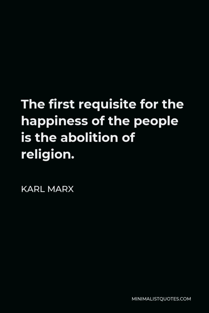 Karl Marx Quote - The first requisite for the happiness of the people is the abolition of religion.