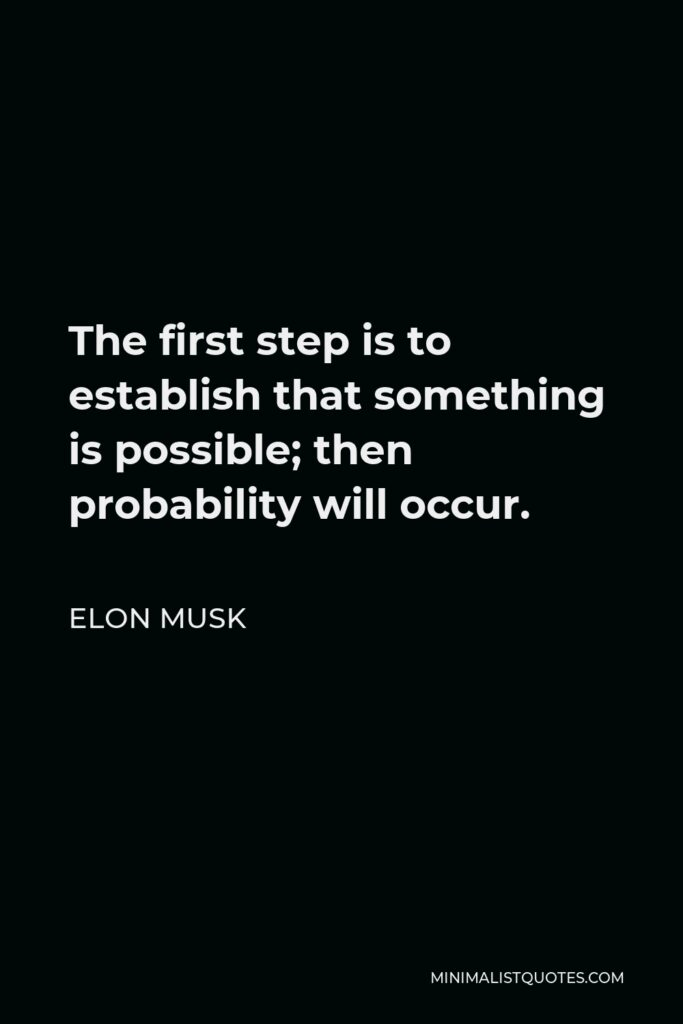 Elon Musk Quote - The first step is to establish that something is possible; then probability will occur.