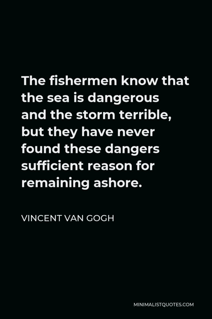 Vincent Van Gogh Quote - The fishermen know that the sea is dangerous and the storm terrible, but they have never found these dangers sufficient reason for remaining ashore.
