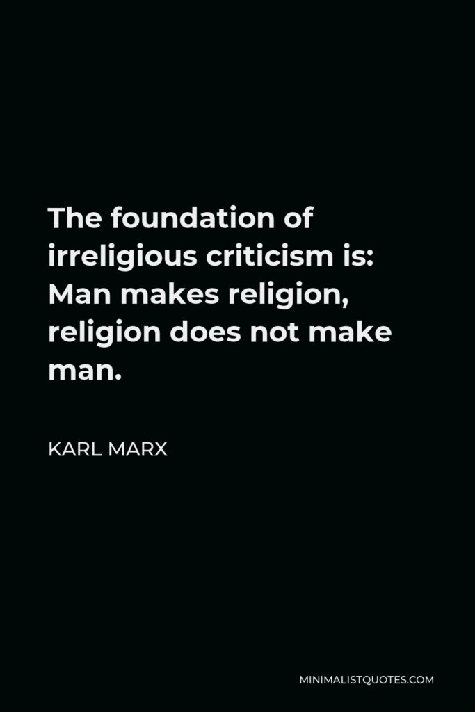 Karl Marx Quote - The foundation of irreligious criticism is: Man makes religion, religion does not make man.
