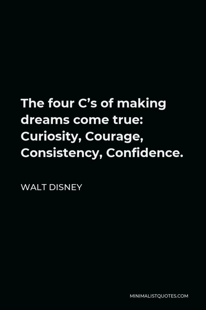 Walt Disney Quote - The four C's of making dreams come true: Curiosity, Courage, Consistency, Confidence.