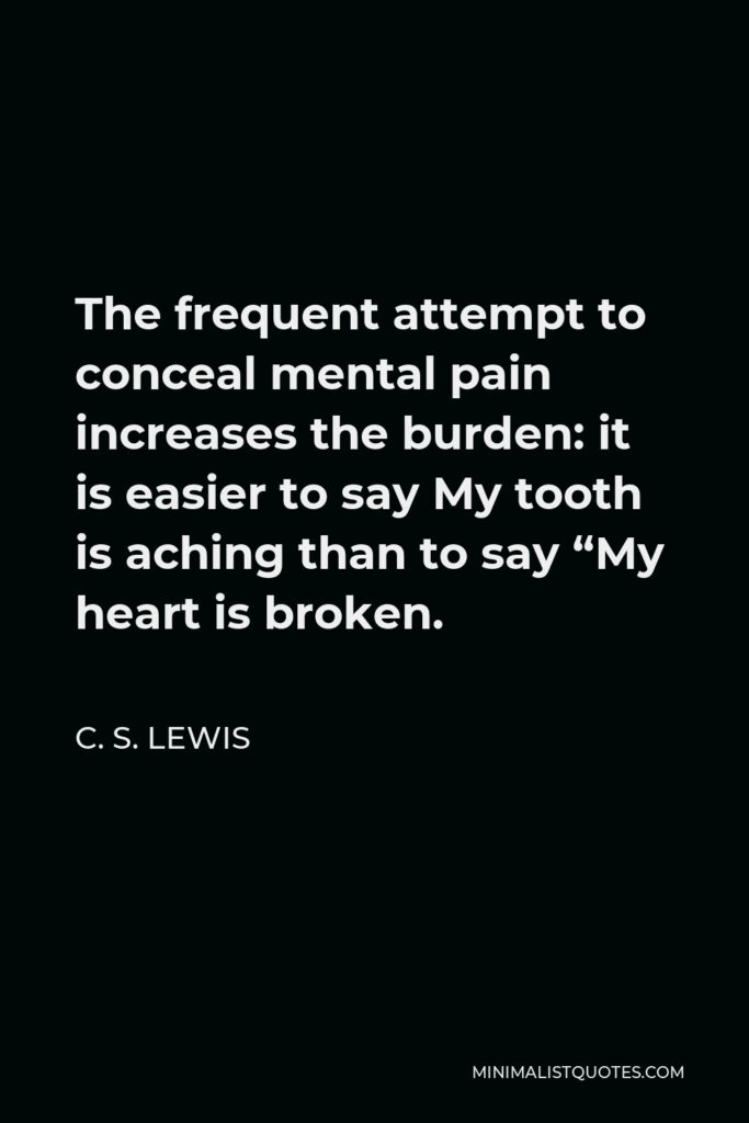 """C. S. Lewis Quote - The frequent attempt to conceal mental pain increases the burden: it is easier to say My tooth is aching than to say """"My heart is broken."""