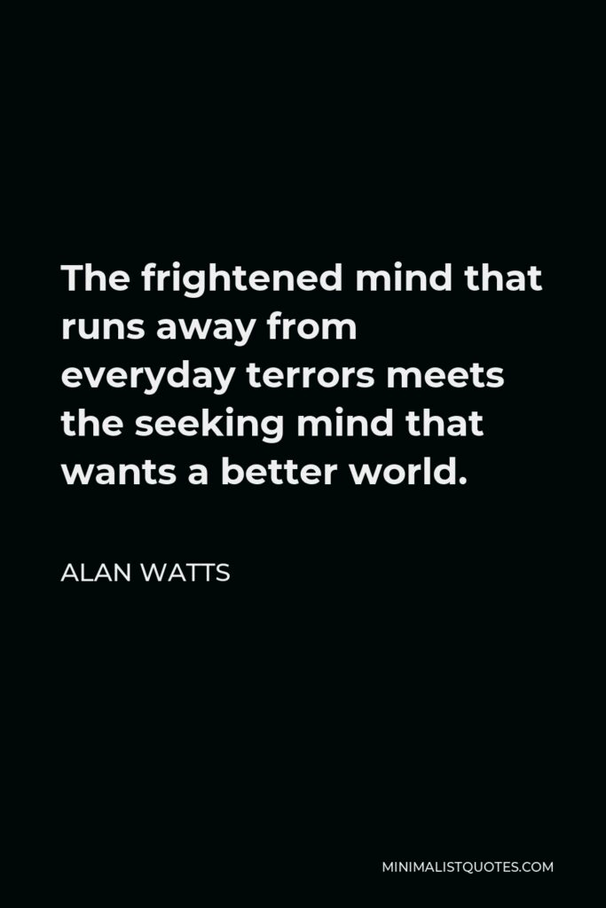 Alan Watts Quote - The frightened mind that runs away from everyday terrors meets the seeking mind that wants a better world.