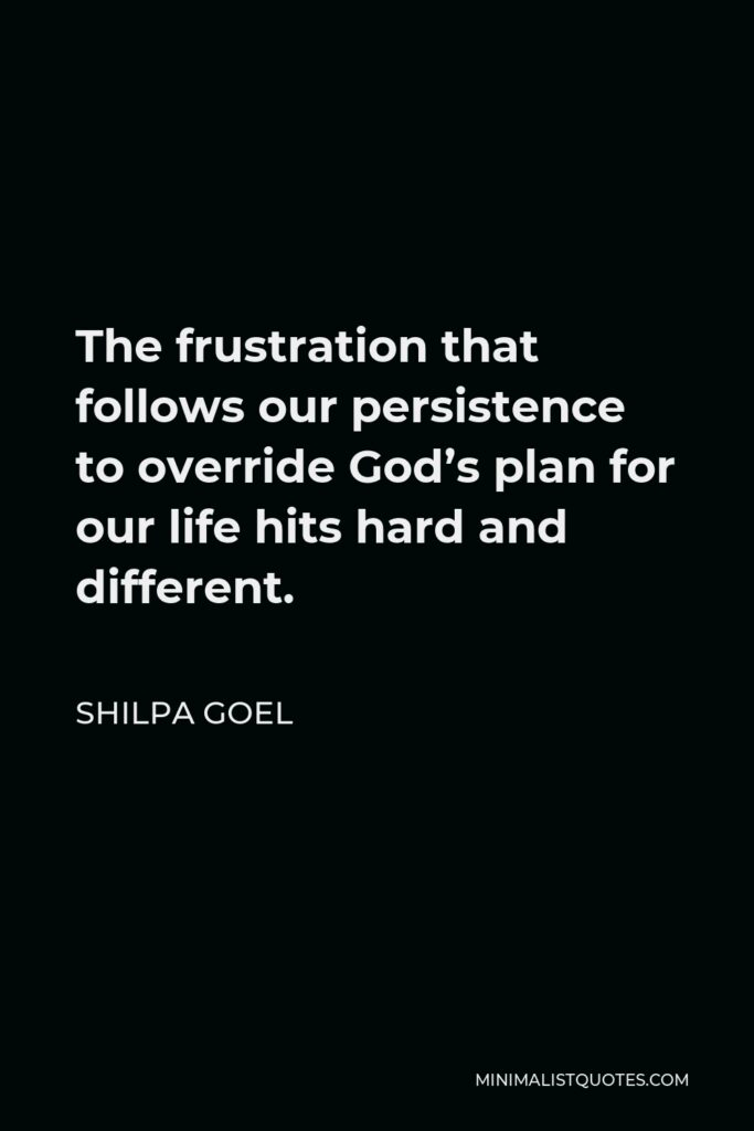 Shilpa Goel Quote - The frustration that follows our persistence to override God's plan for our life hits hard and different.