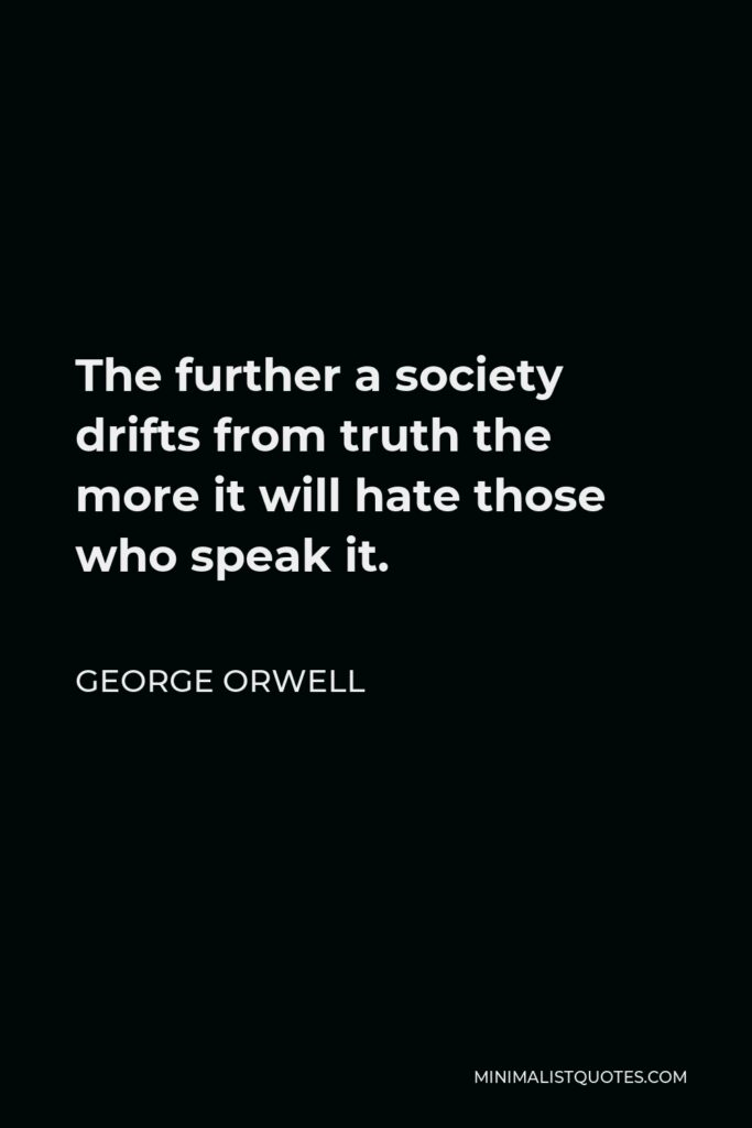 George Orwell Quote - The further a society drifts from truth the more it will hate those who speak it.