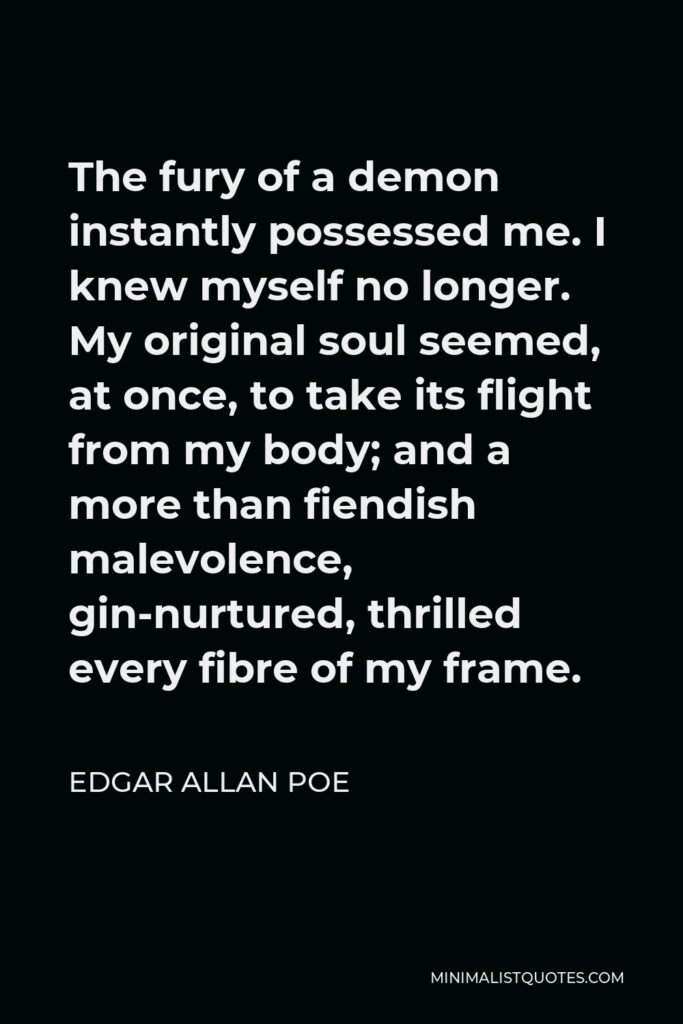 Edgar Allan Poe Quote - The fury of a demon instantly possessed me. I knew myself no longer. My original soul seemed, at once, to take its flight from my body; and a more than fiendish malevolence, gin-nurtured, thrilled every fibre of my frame.