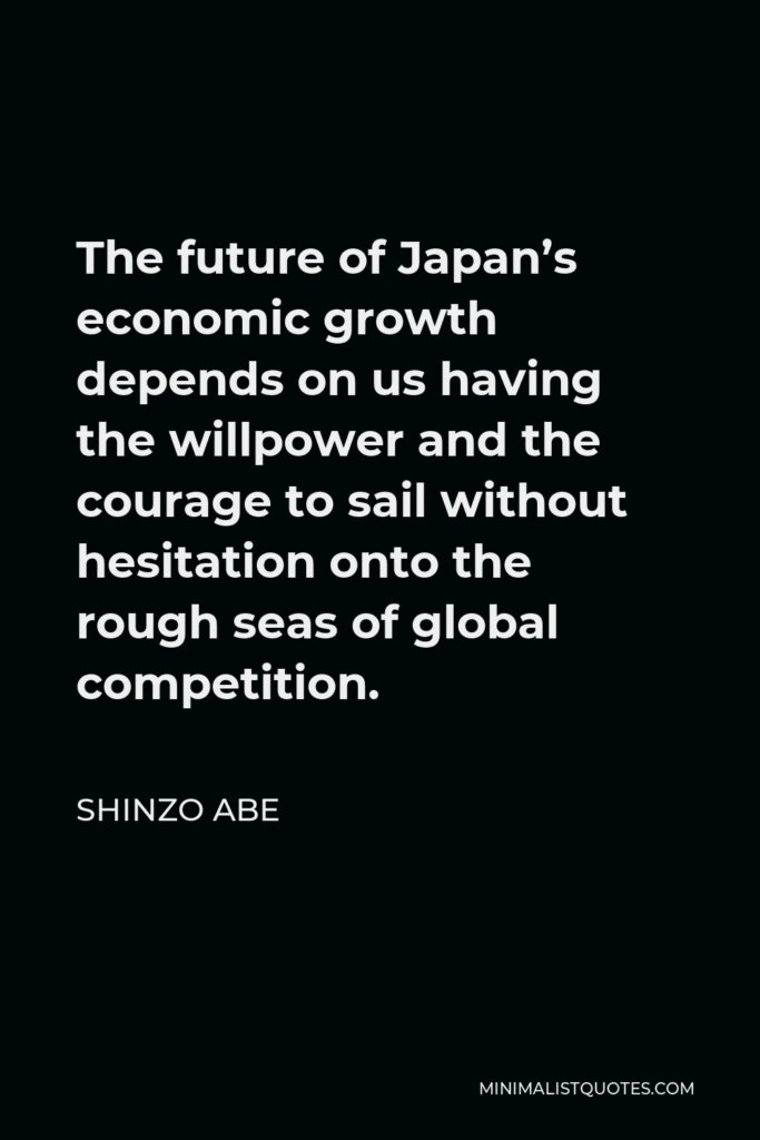 Shinzo Abe Quote - The future of Japan's economic growth depends on us having the willpower and the courage to sail without hesitation onto the rough seas of global competition.