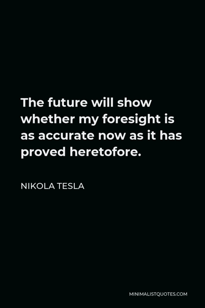 Nikola Tesla Quote - The future will show whether my foresight is as accurate now as it has proved heretofore.