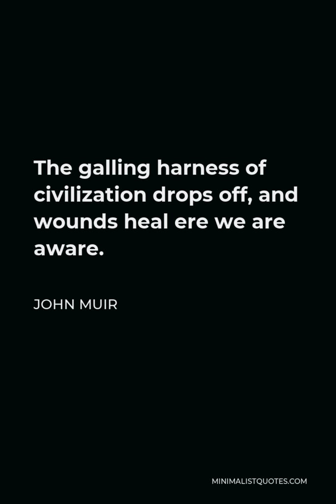 John Muir Quote - The galling harness of civilization drops off, and wounds heal ere we are aware.