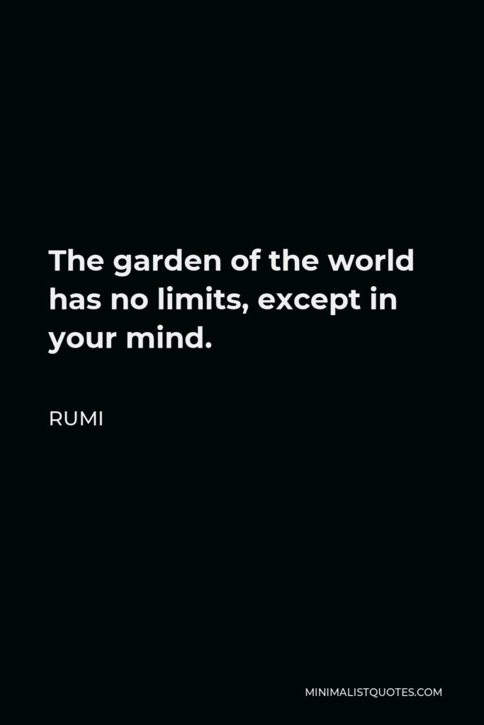 Rumi Quote - The garden of the world has no limits, except in your mind.