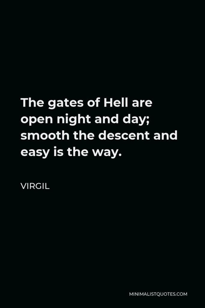 Virgil Quote - The gates of Hell are open night and day; smooth the descent and easy is the way.