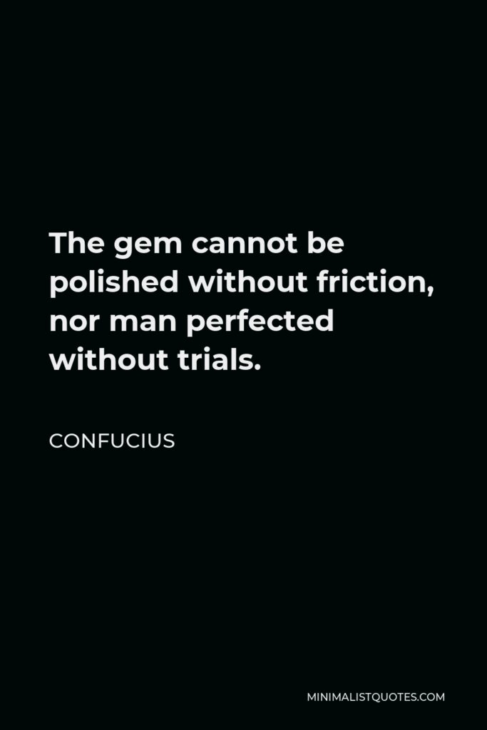 Confucius Quote - The gem cannot be polished without friction, nor man perfected without trials.