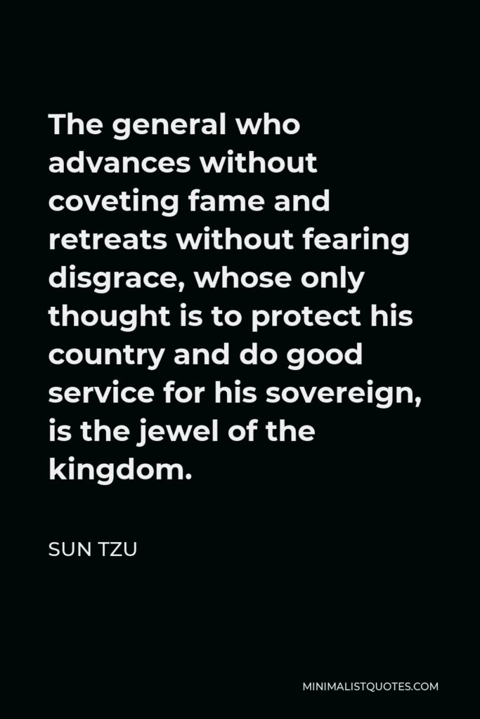 Sun Tzu Quote - The general who advances without coveting fame and retreats without fearing disgrace, whose only thought is to protect his country and do good service for his sovereign, is the jewel of the kingdom.