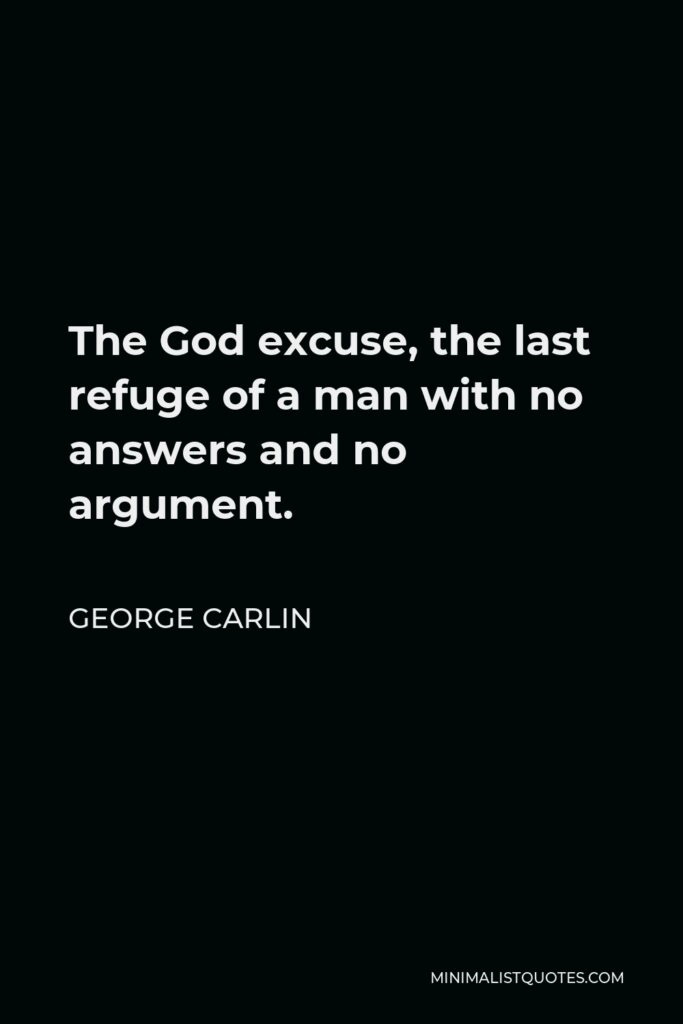 George Carlin Quote - The God excuse, the last refuge of a man with no answers and no argument.