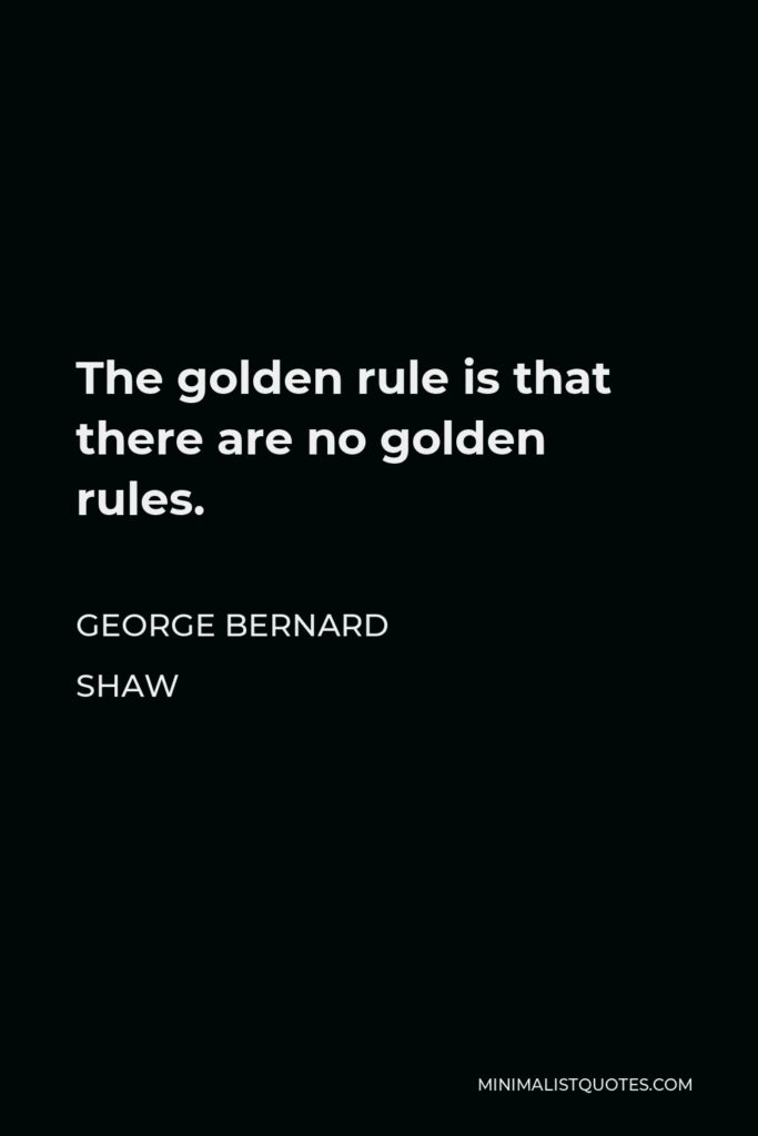 George Bernard Shaw Quote - The golden rule is that there are no golden rules.