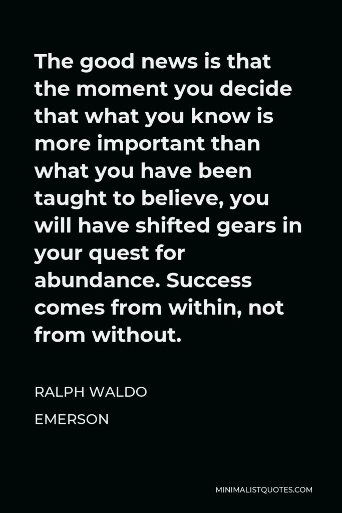 Ralph Waldo Emerson Quote - The good news is that the moment you decide that what you know is more important than what you have been taught to believe, you will have shifted gears in your quest for abundance. Success comes from within, not from without.
