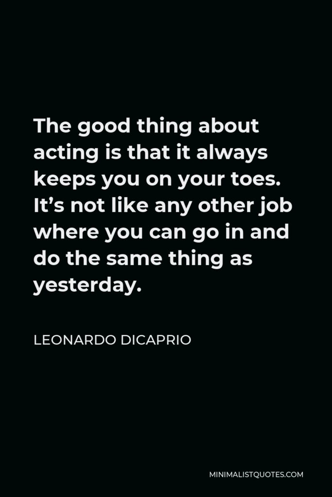 Leonardo DiCaprio Quote - The good thing about acting is that it always keeps you on your toes. It's not like any other job where you can go in and do the same thing as yesterday.