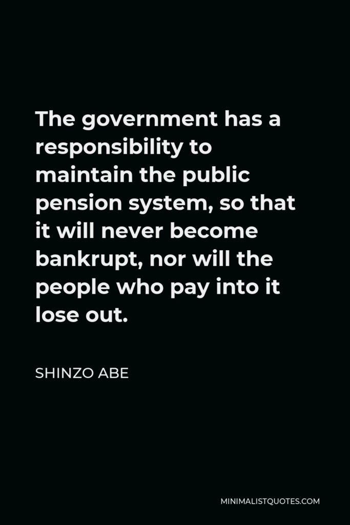 Shinzo Abe Quote - The government has a responsibility to maintain the public pension system, so that it will never become bankrupt, nor will the people who pay into it lose out.