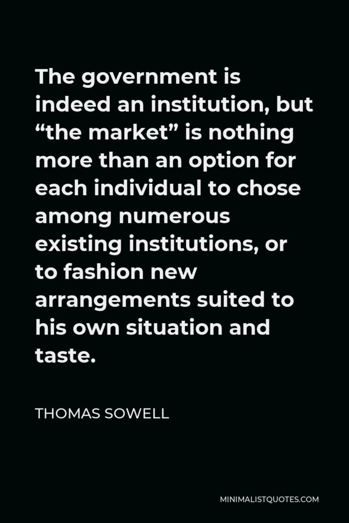 """Thomas Sowell Quote - The government is indeed an institution, but """"the market"""" is nothing more than an option for each individual to chose among numerous existing institutions, or to fashion new arrangements suited to his own situation and taste."""
