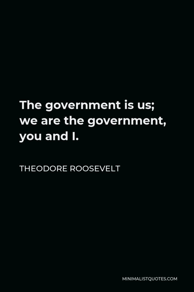 Theodore Roosevelt Quote - The government is us; we are the government, you and I.