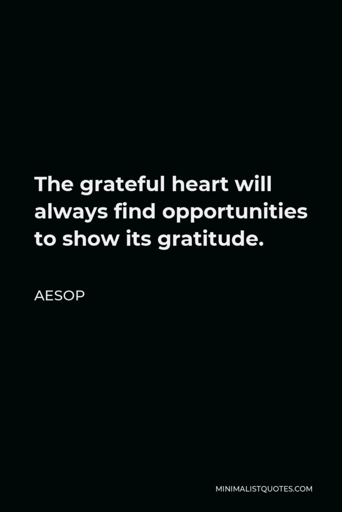 Aesop Quote - The grateful heart will always find opportunities to show its gratitude.