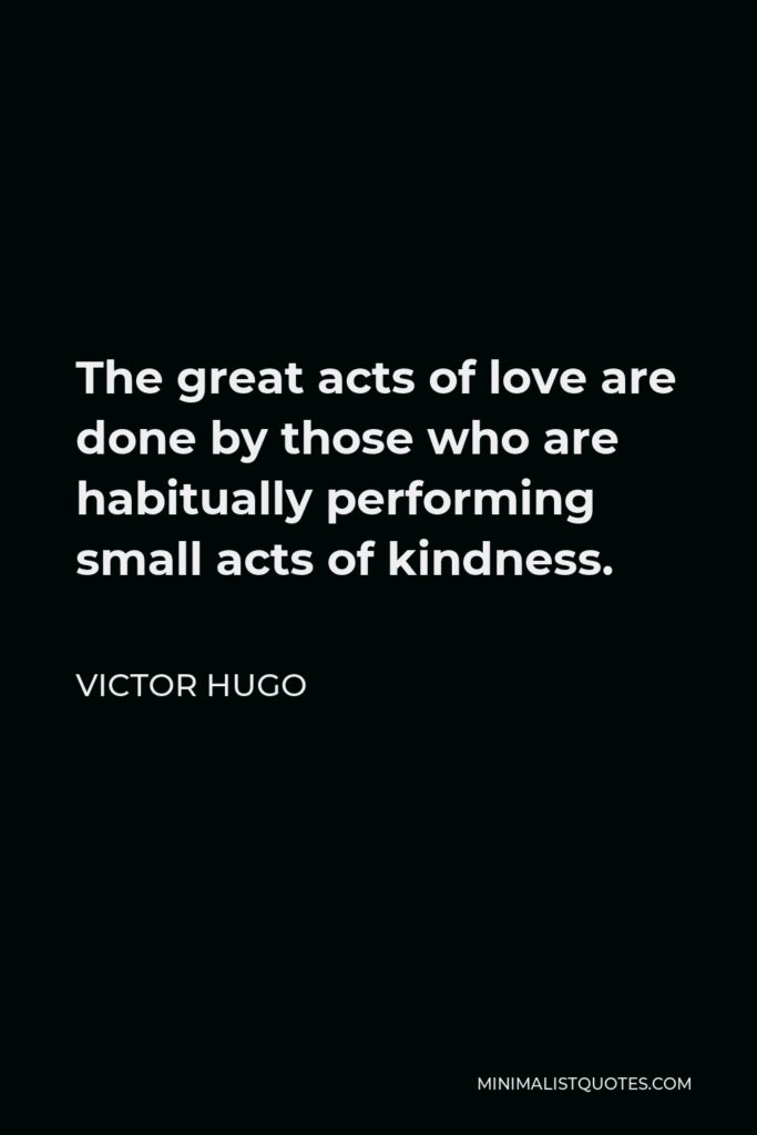 Victor Hugo Quote - The great acts of love are done by those who are habitually performing small acts of kindness.