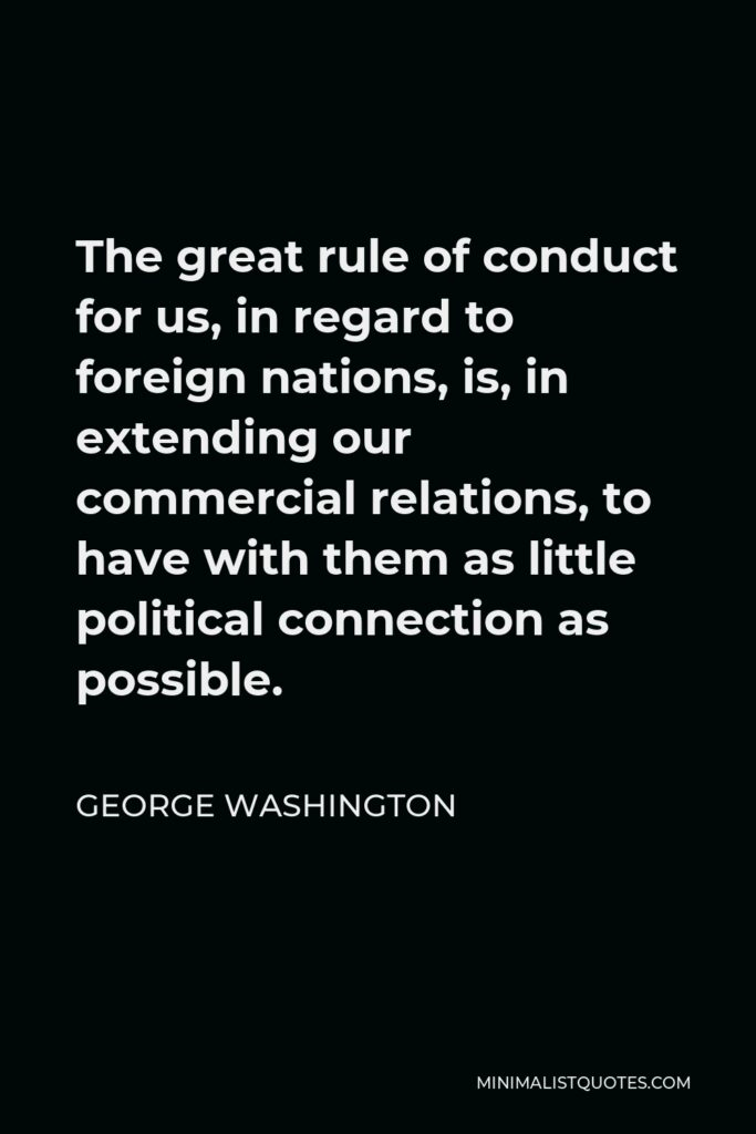 George Washington Quote - The great rule of conduct for us, in regard to foreign nations, is, in extending our commercial relations, to have with them as little political connection as possible.