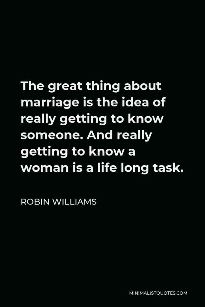 Robin Williams Quote - The great thing about marriage is the idea of really getting to know someone. And really getting to know a woman is a life long task.