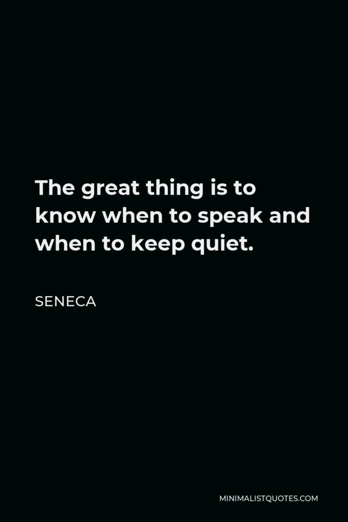 Seneca Quote - The great thing is to know when to speak and when to keep quiet.
