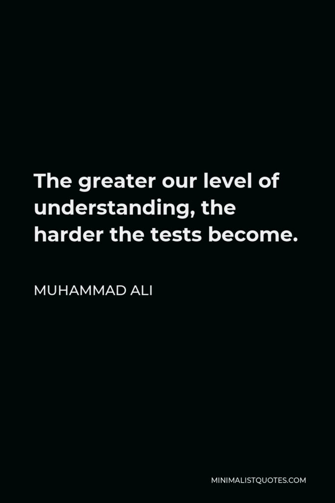 Muhammad Ali Quote - The greater our level of understanding, the harder the tests become.