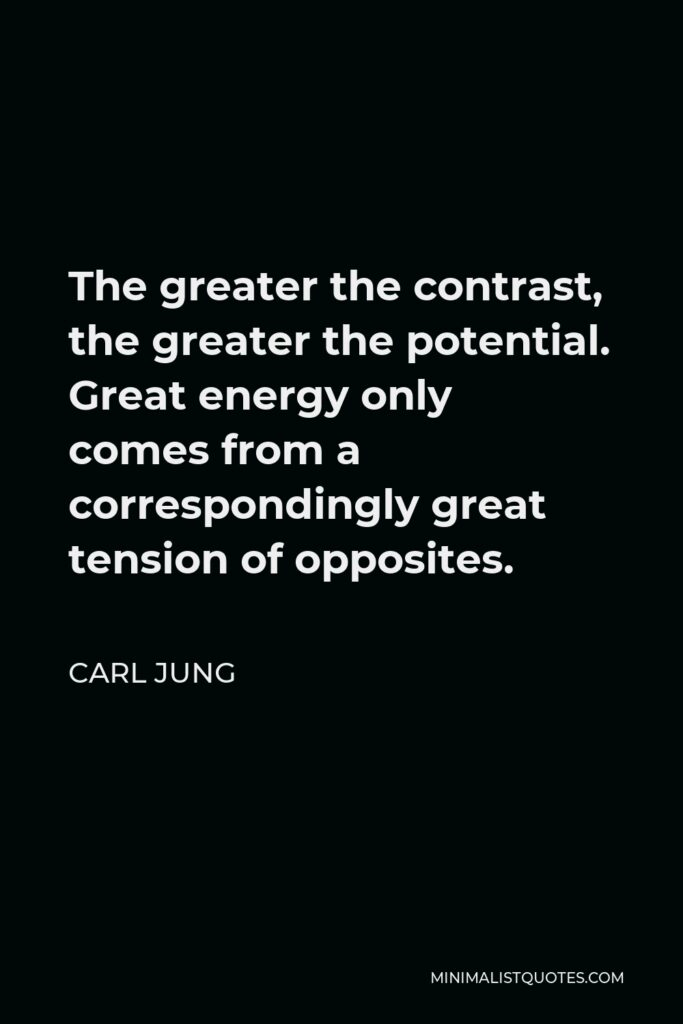 Carl Jung Quote - The greater the contrast, the greater the potential. Great energy only comes from a correspondingly great tension of opposites.