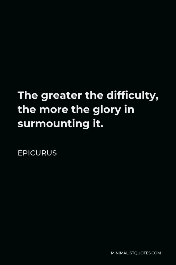 Epicurus Quote - The greater the difficulty, the more the glory in surmounting it.