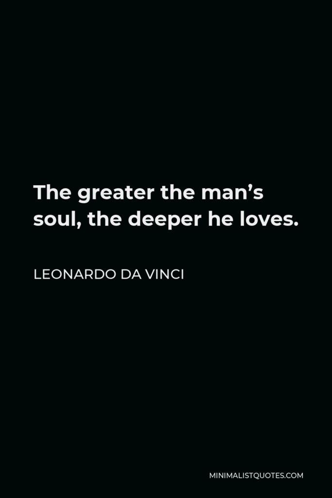 Leonardo da Vinci Quote - The greater the man's soul, the deeper he loves.