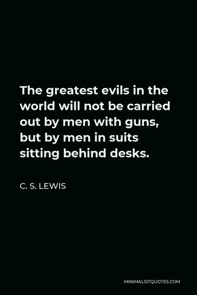 C. S. Lewis Quote - The greatest evils in the world will not be carried out by men with guns, but by men in suits sitting behind desks.