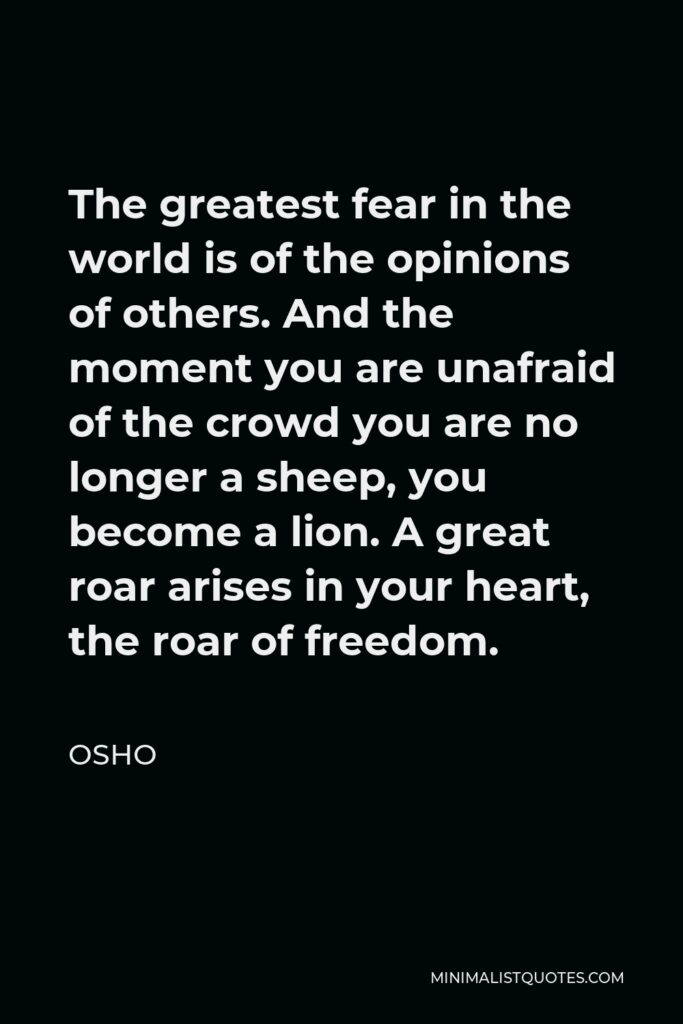 Osho Quote - The greatest fear in the world is of the opinions of others. And the moment you are unafraid of the crowd you are no longer a sheep, you become a lion. A great roar arises in your heart, the roar of freedom.