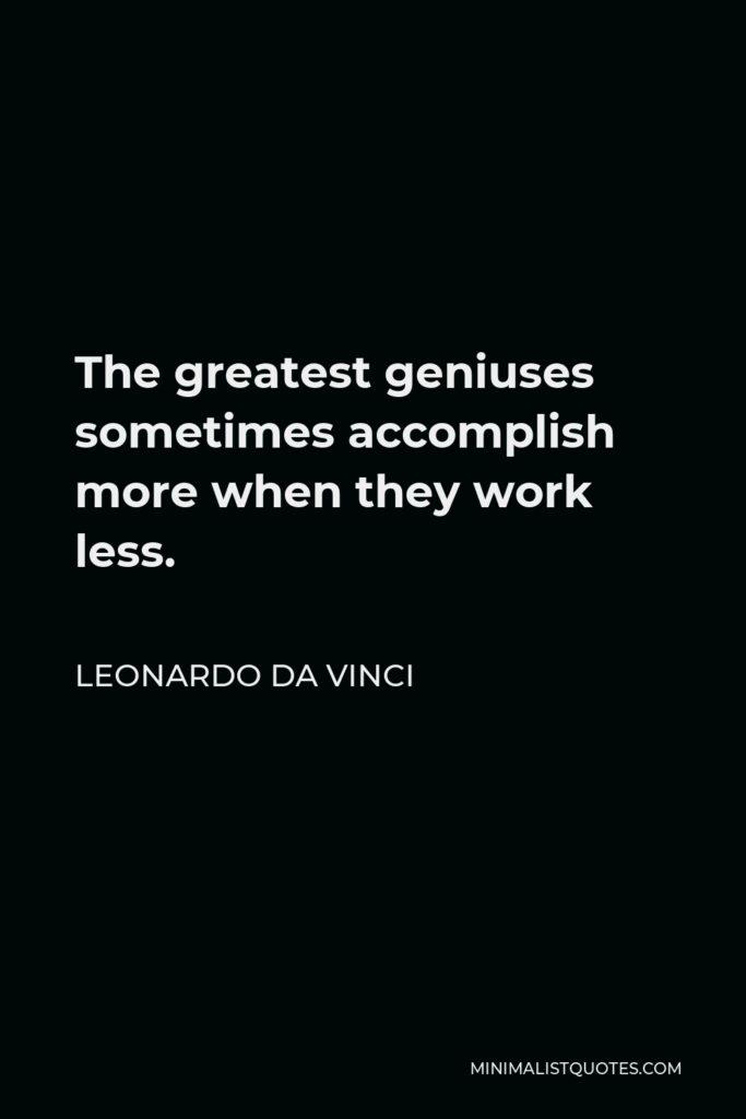 Leonardo da Vinci Quote - The greatest geniuses sometimes accomplish more when they work less.