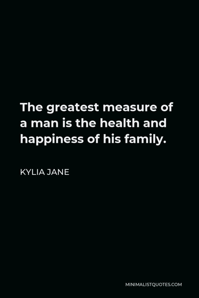 Kylia Jane Quote - The greatest measure of a man is the health and happiness of his family.