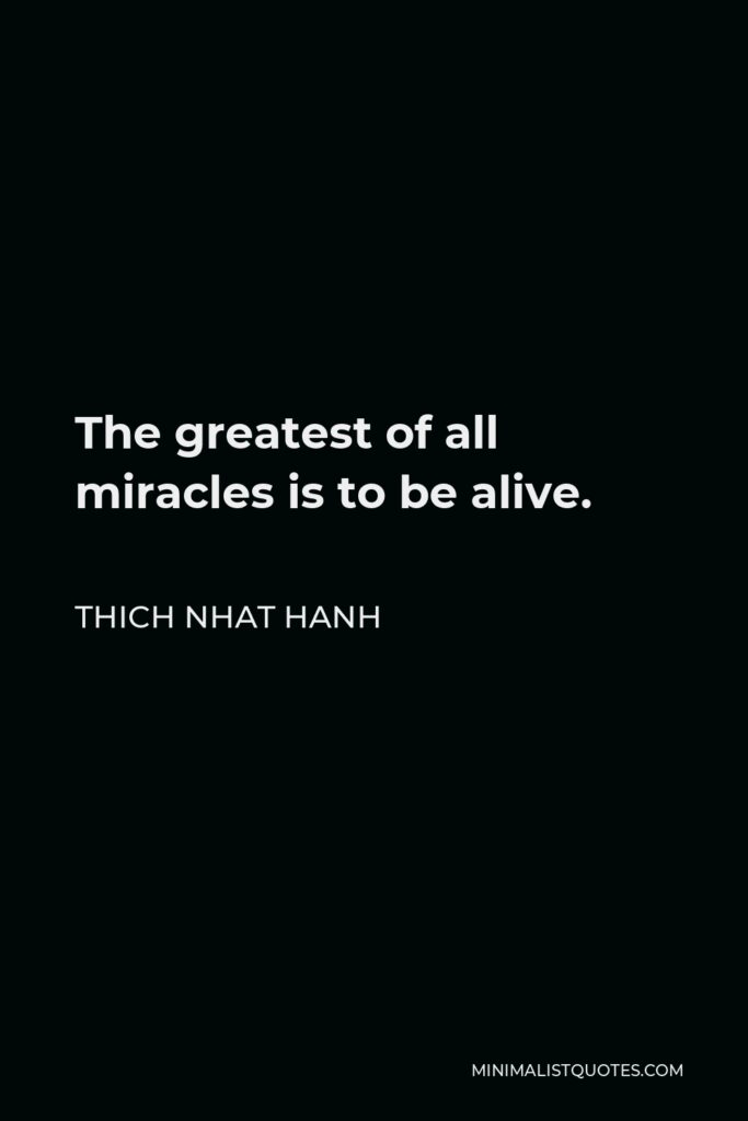 Thich Nhat Hanh Quote - The greatest of all miracles is to be alive.