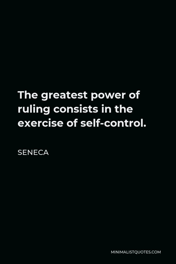 Seneca Quote - The greatest power of ruling consists in the exercise of self-control.