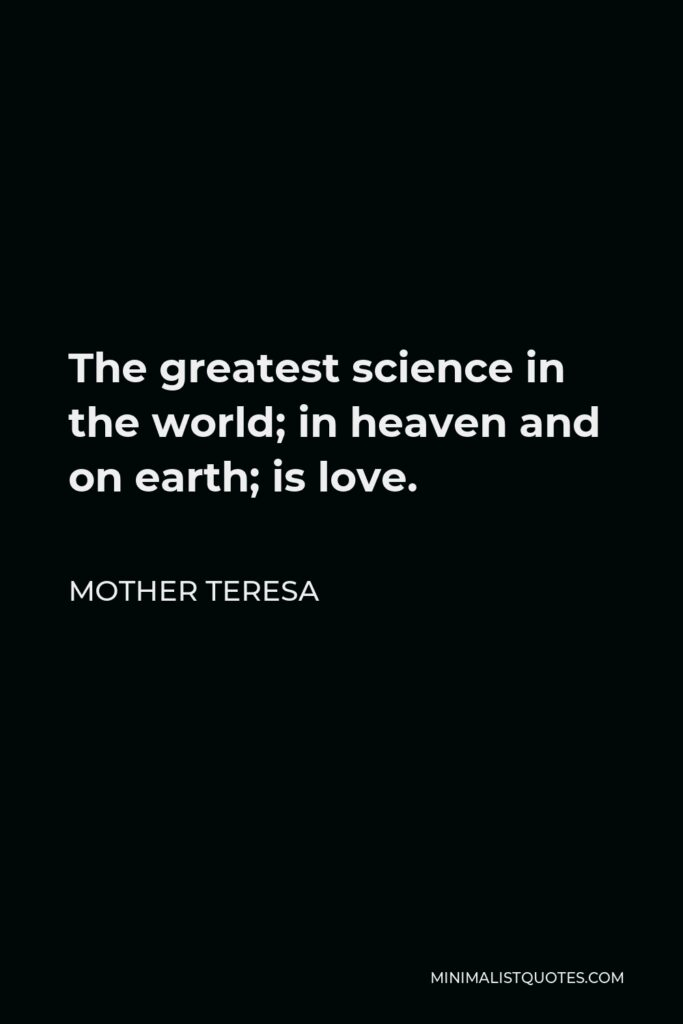 Mother Teresa Quote - The greatest science in the world; in heaven and on earth; is love.