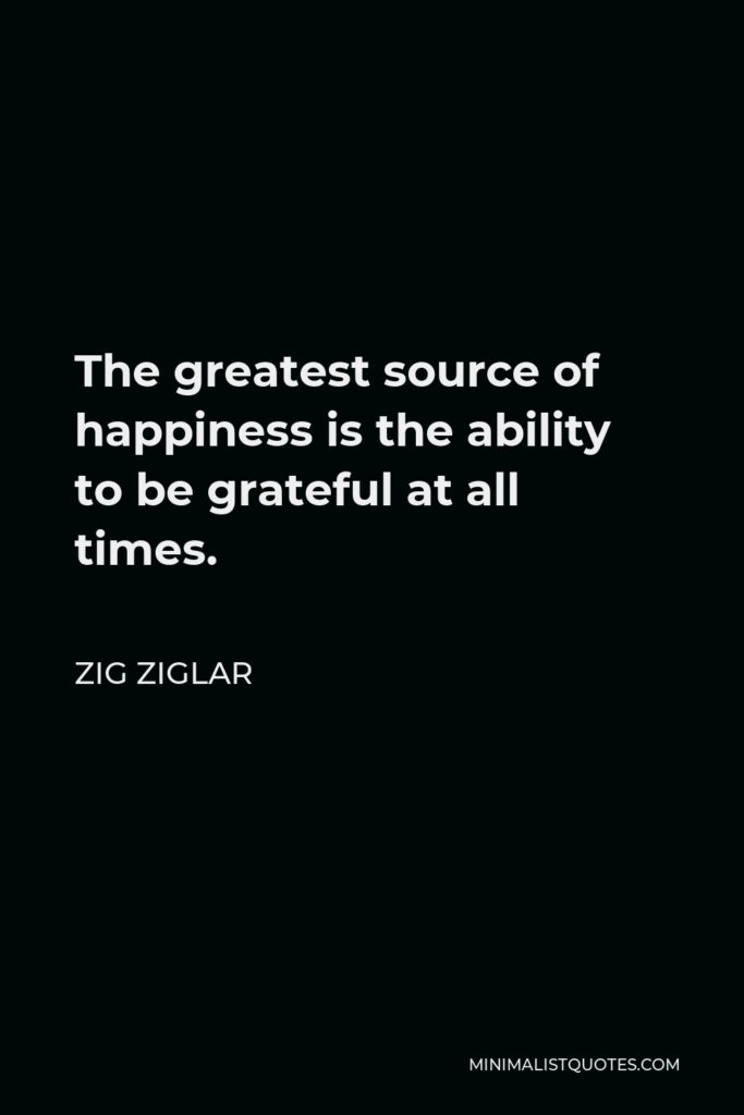 Zig Ziglar Quote - The greatest source of happiness is the ability to be grateful at all times.