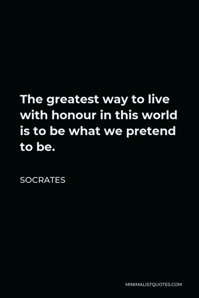 Socrates Quote - The greatest way to live with honour in this world is to be what we pretend to be.